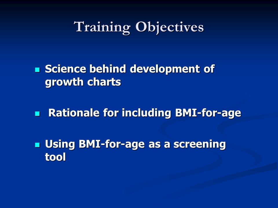 Training Objectives Science behind development of growth charts Science behind development of growth charts Rationale for including BMI-for-age Ration