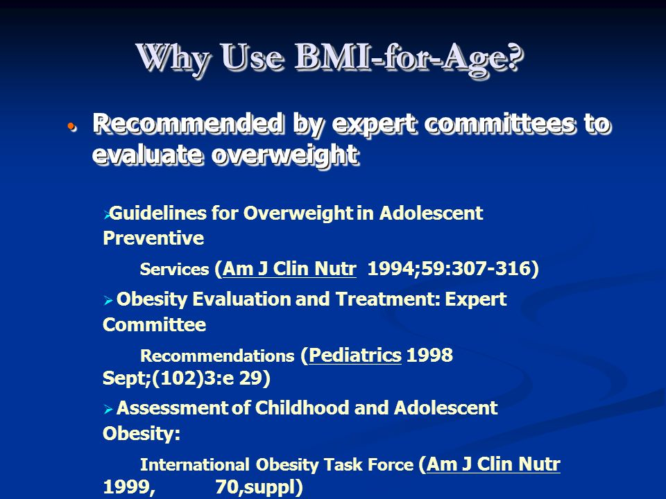 Why Use BMI-for-Age? Recommended by expert committees to evaluate overweight Recommended by expert committees to evaluate overweight Guidelines for Ov