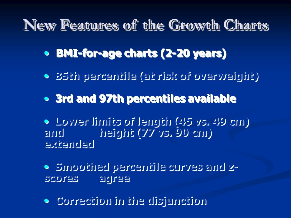 BMI-for-age charts (2-20 years) 85th percentile (at risk of overweight) 3rd and 97th percentiles available Lower limits of length (45 vs. 49 cm) and h