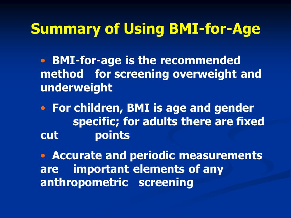 Summary of Using BMI-for-Age BMI-for-age is the recommended method for screening overweight and underweight For children, BMI is age and gender specif