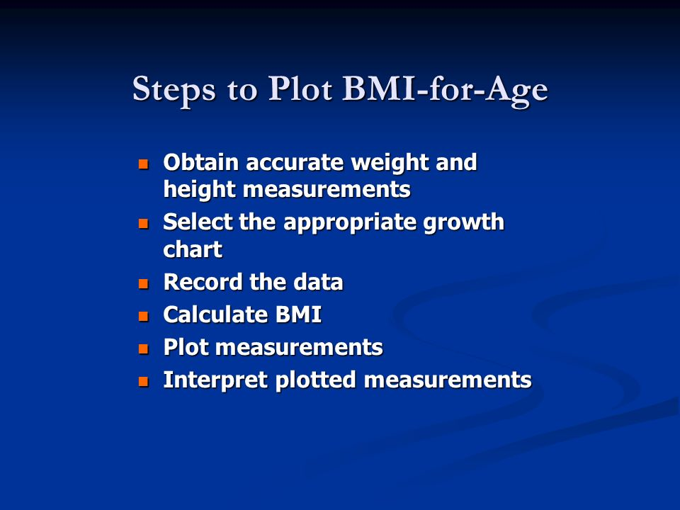 Steps to Plot BMI-for-Age Obtain accurate weight and height measurements Obtain accurate weight and height measurements Select the appropriate growth