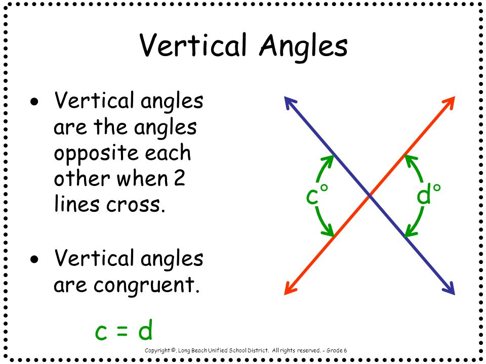 Copyright ©, Long Beach Unified School District. All rights reserved. - Grade 6 Vertical Angles Vertical angles are the angles opposite each other whe