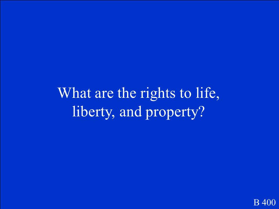 According to the Declaration of Independence these are your three unalienable rights. B 400