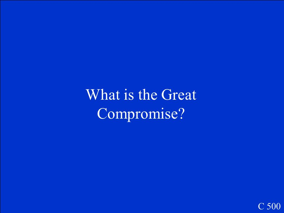 This compromise determine that there would be a two part Legislative Branch (Congress). C 500