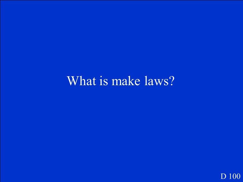 This is the main job of the Legislative Branch. D 100