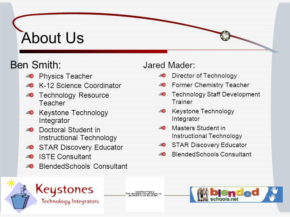About Us Ben Smith: Physics Teacher K-12 Science Coordinator Technology Resource Teacher Keystone Technology Integrator Doctoral Student in Instructional Technology STAR Discovery Educator ISTE Consultant BlendedSchools Consultant Jared Mader: Director of Technology Former Chemistry Teacher Technology Staff Development Trainer Keystone Technology Integrator Masters Student in Instructional Technology STAR Discovery Educator BlendedSchools Consultant