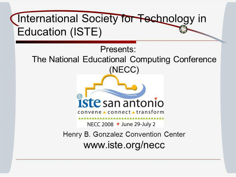 Presents: The National Educational Computing Conference (NECC) Henry B. Gonzalez Convention Center www.iste.org/necc International Society for Technol