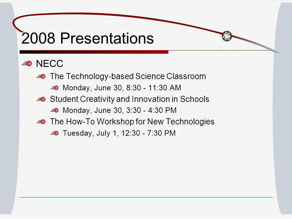 2008 Presentations NECC The Technology-based Science Classroom Monday, June 30, 8:30 - 11:30 AM Student Creativity and Innovation in Schools Monday, J