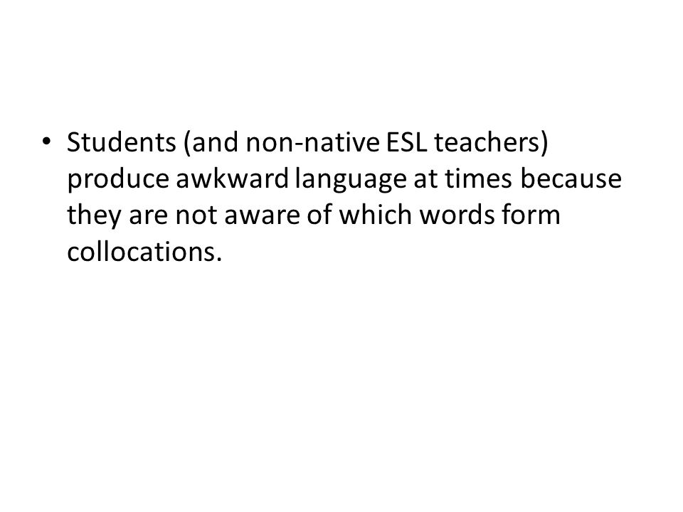 Students (and non-native ESL teachers) produce awkward language at times because they are not aware of which words form collocations.