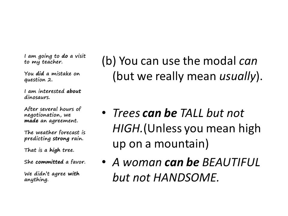 (b) You can use the modal can (but we really mean usually). Trees can be TALL but not HIGH.(Unless you mean high up on a mountain) A woman can be BEAU