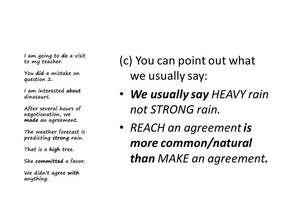 (c) You can point out what we usually say: We usually say HEAVY rain not STRONG rain. REACH an agreement is more common/natural than MAKE an agreement