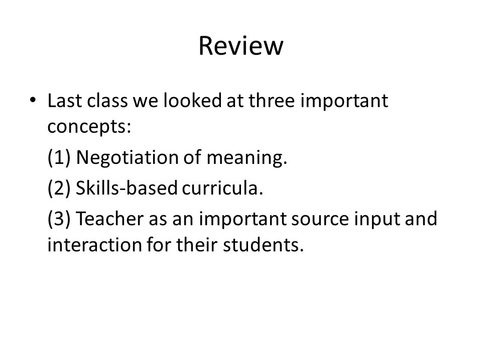 Review Last class we looked at three important concepts: (1) Negotiation of meaning. (2) Skills-based curricula. (3) Teacher as an important source in