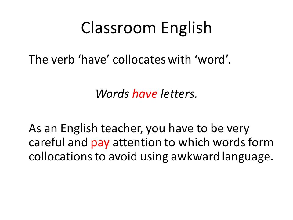 Classroom English The verb have collocates with word. Words have letters. As an English teacher, you have to be very careful and pay attention to whic