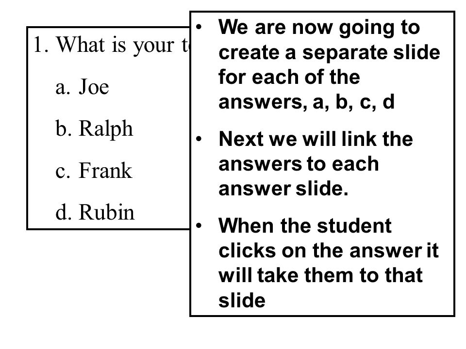 1.What is your teachers name? a.Joe b.Ralph c.Frank d.Rubin We are now going to create a separate slide for each of the answers, a, b, c, d Next we wi