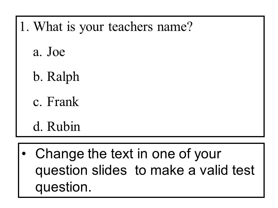 1.What is your teachers name? a.Joe b.Ralph c.Frank d.Rubin Change the text in one of your question slides to make a valid test question.