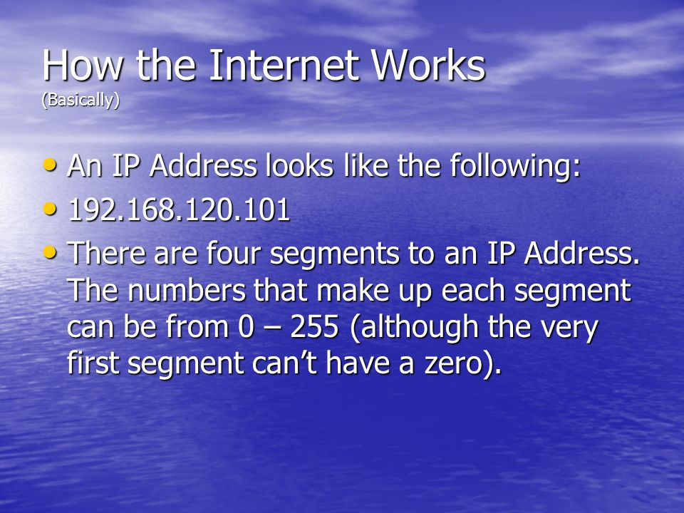 How the Internet Works (Basically) An IP Address looks like the following: An IP Address looks like the following: 192.168.120.101 192.168.120.101 The