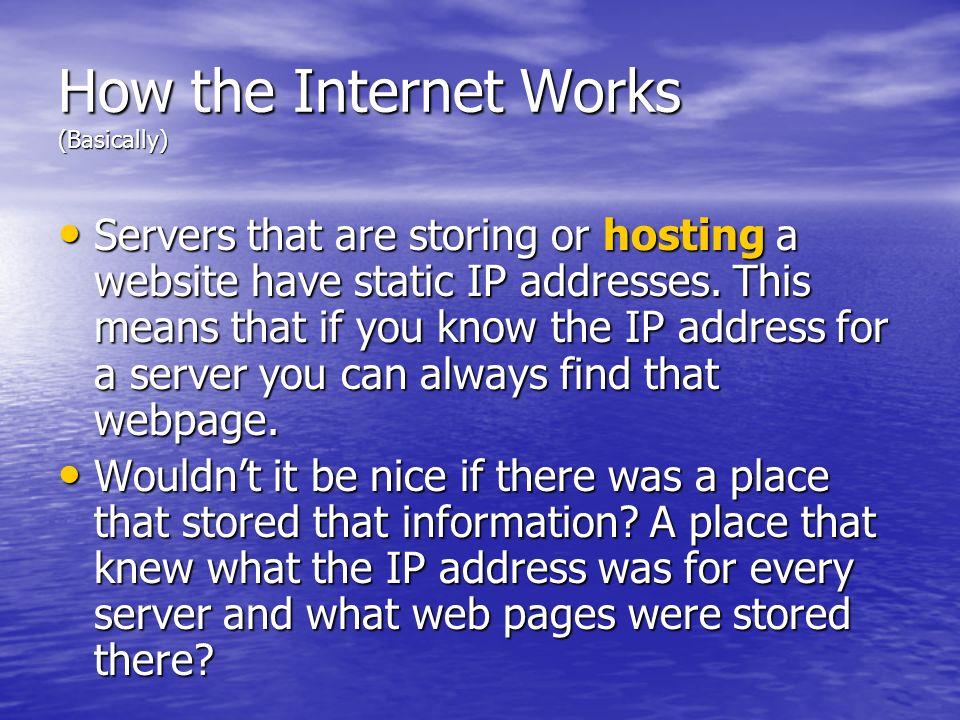 How the Internet Works (Basically) Servers that are storing or hosting a website have static IP addresses. This means that if you know the IP address
