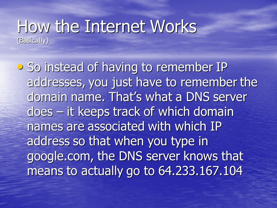How the Internet Works (Basically) So instead of having to remember IP addresses, you just have to remember the domain name. Thats what a DNS server d
