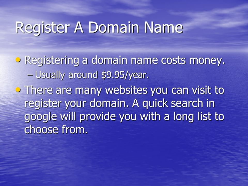 Register A Domain Name Registering a domain name costs money. Registering a domain name costs money. –Usually around $9.95/year. There are many websit