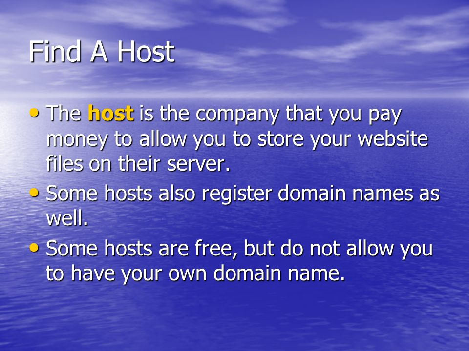 Find A Host The host is the company that you pay money to allow you to store your website files on their server. The host is the company that you pay