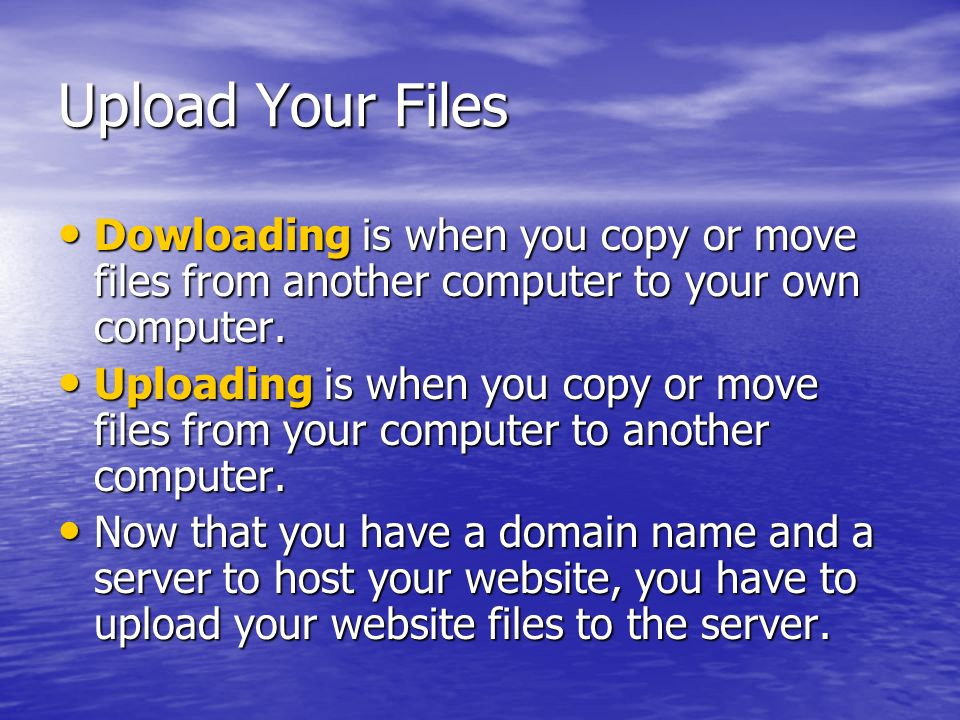 Upload Your Files Dowloading is when you copy or move files from another computer to your own computer. Dowloading is when you copy or move files from