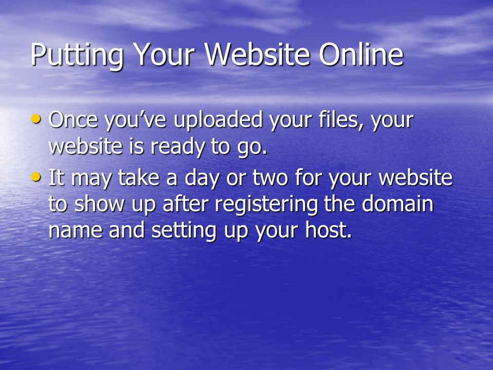 Putting Your Website Online Once youve uploaded your files, your website is ready to go. Once youve uploaded your files, your website is ready to go.