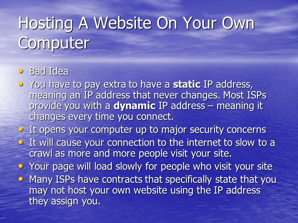 Hosting A Website On Your Own Computer Bad Idea Bad Idea You have to pay extra to have a static IP address, meaning an IP address that never changes.