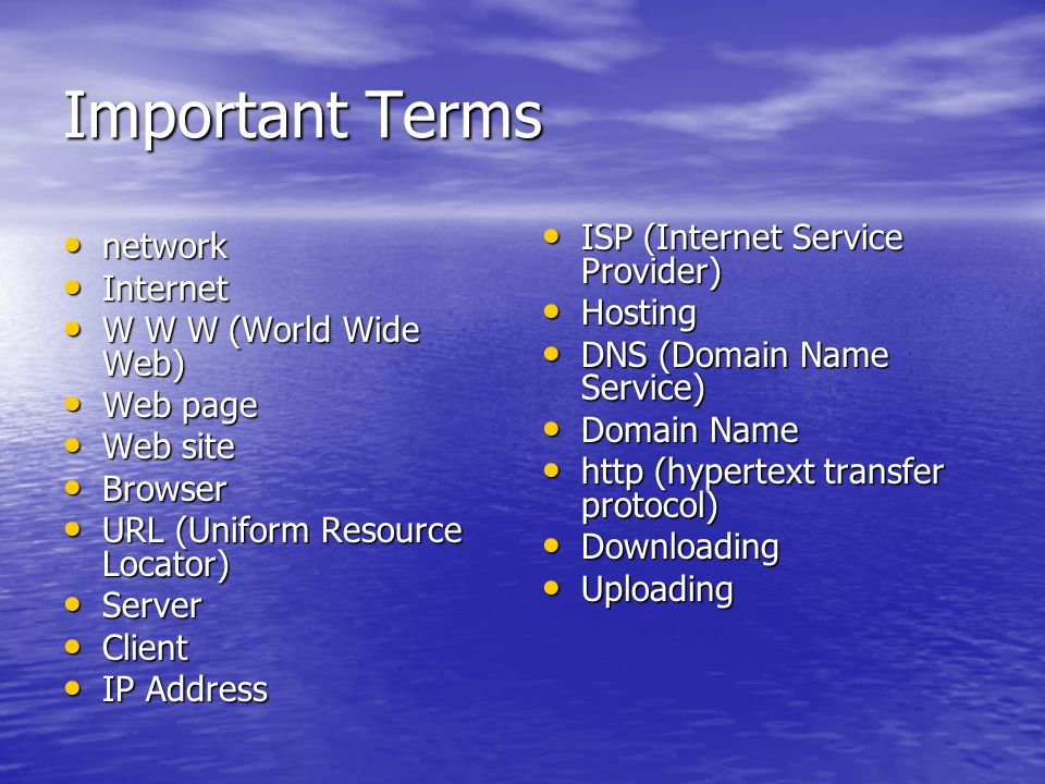 Important Terms network network Internet Internet W W W (World Wide Web) W W W (World Wide Web) Web page Web page Web site Web site Browser Browser UR