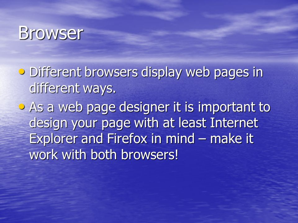 Browser Different browsers display web pages in different ways. Different browsers display web pages in different ways. As a web page designer it is i