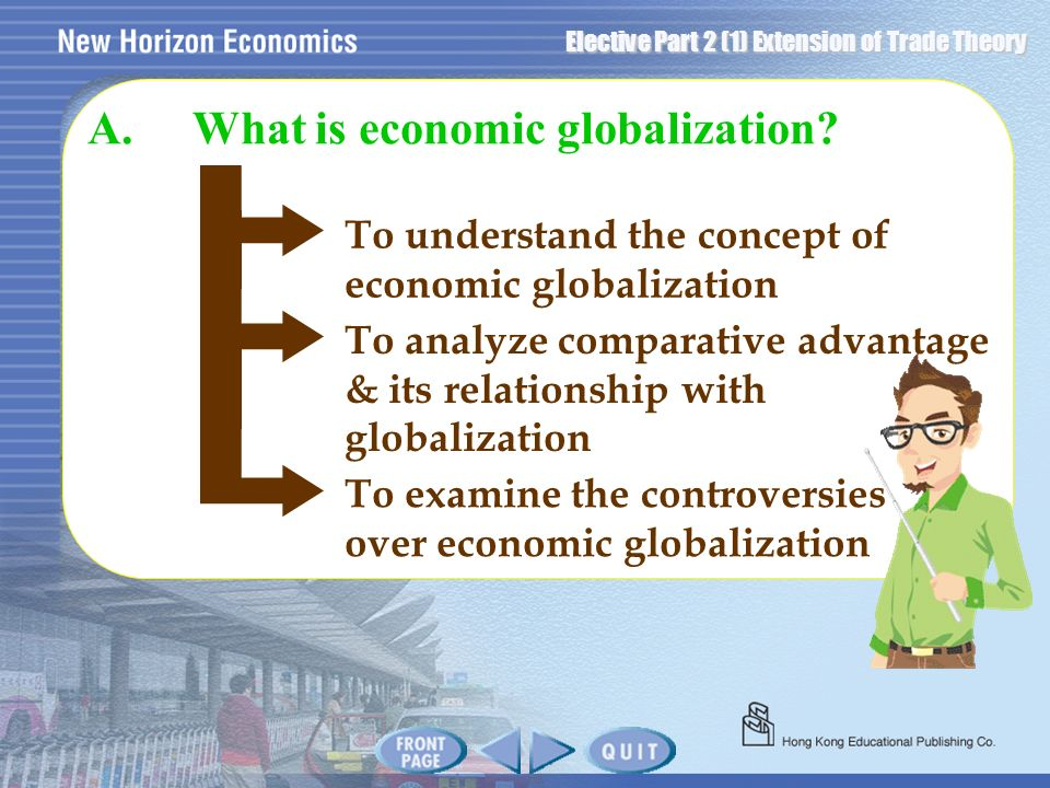 Elective Part 2 (1) Extension of Trade Theory To understand the concept of economic globalization A.What is economic globalization? To analyze compara