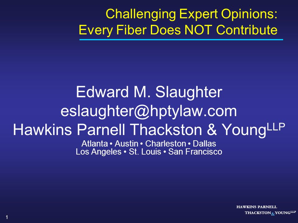 1 HAWKINS PARNELL THACKSTON & YOUNG LLP Challenging Expert Opinions: Every Fiber Does NOT Contribute Edward M. Slaughter eslaughter@hptylaw.com Hawkin
