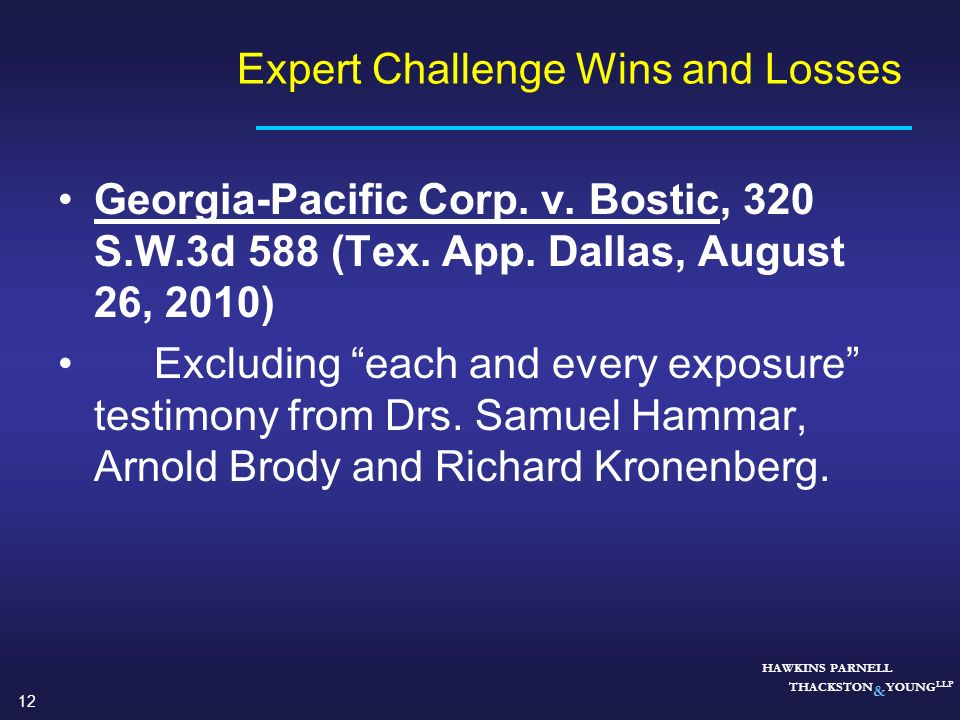 12 HAWKINS PARNELL THACKSTON & YOUNG LLP Expert Challenge Wins and Losses Georgia-Pacific Corp. v. Bostic, 320 S.W.3d 588 (Tex. App. Dallas, August 26
