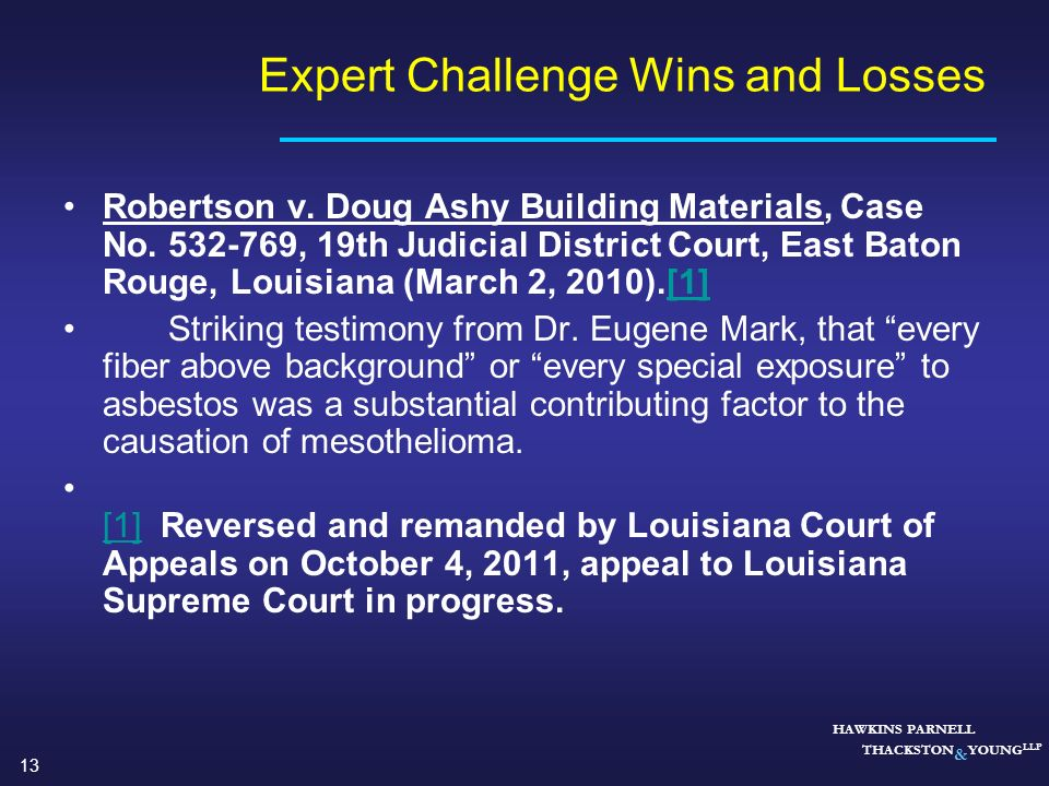 13 HAWKINS PARNELL THACKSTON & YOUNG LLP Expert Challenge Wins and Losses Robertson v. Doug Ashy Building Materials, Case No. 532-769, 19th Judicial D