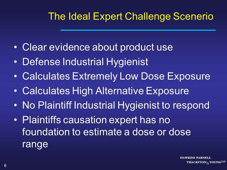 6 HAWKINS PARNELL THACKSTON & YOUNG LLP Clear evidence about product use Defense Industrial Hygienist Calculates Extremely Low Dose Exposure Calculate