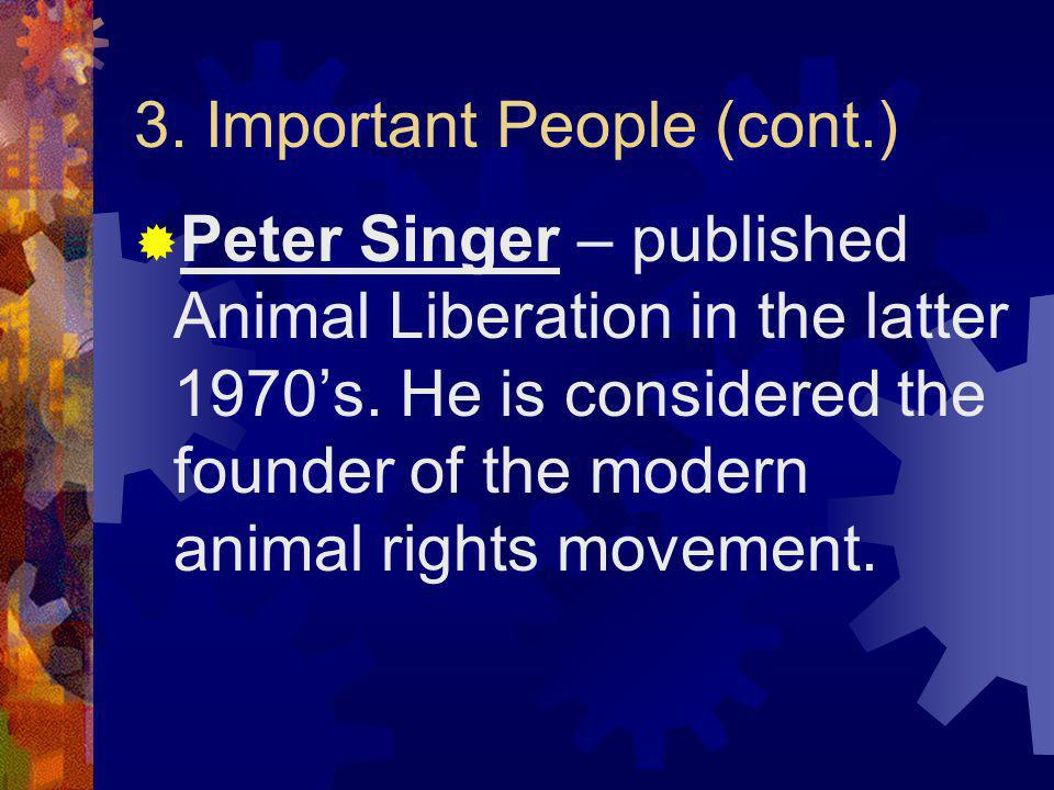 3. Important People (cont.) Peter Singer – published Animal Liberation in the latter 1970s. He is considered the founder of the modern animal rights m