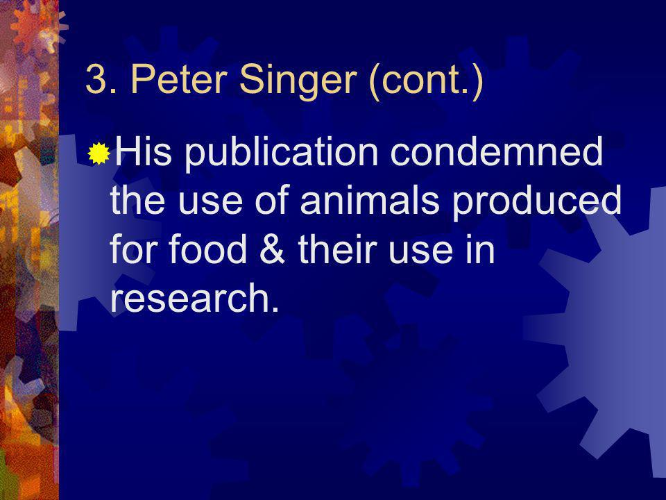 3. Peter Singer (cont.) His publication condemned the use of animals produced for food & their use in research.