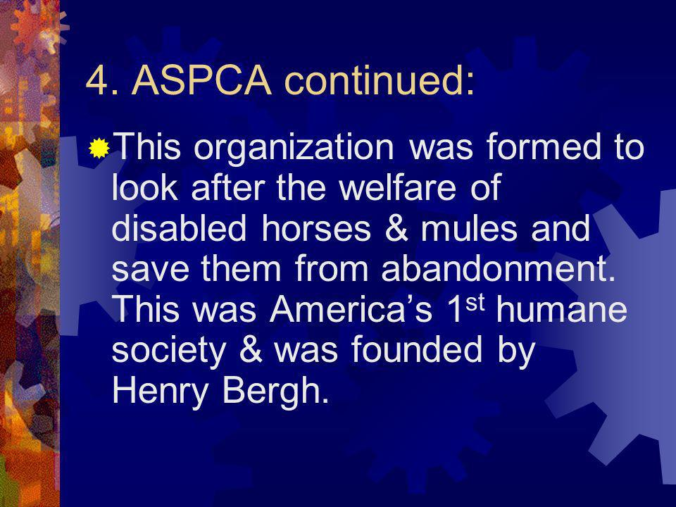 4. ASPCA continued: This organization was formed to look after the welfare of disabled horses & mules and save them from abandonment. This was America