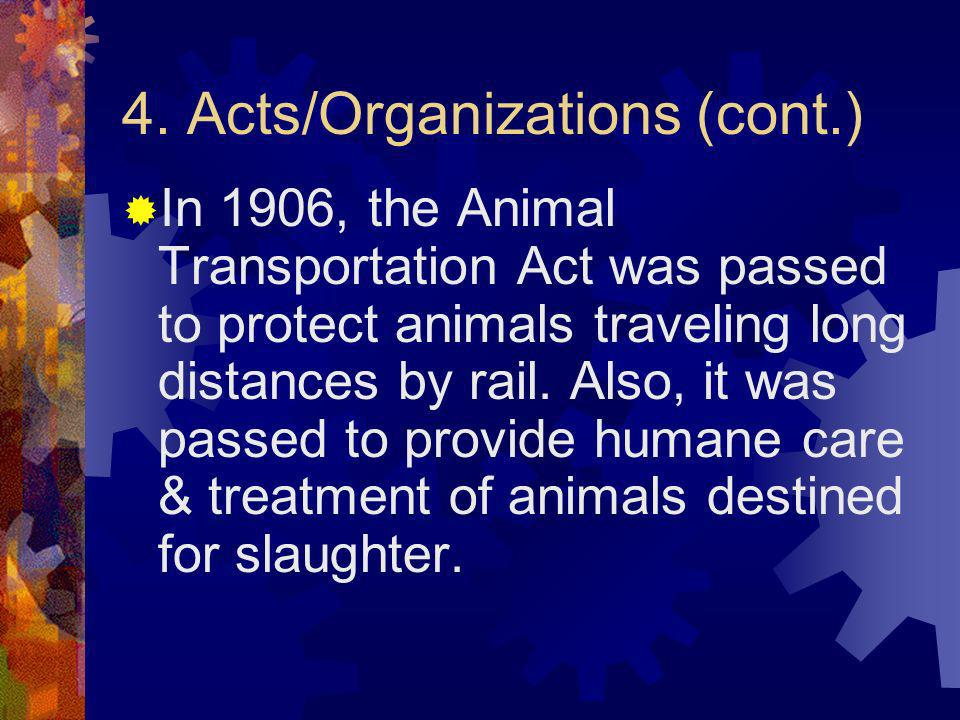 4. Acts/Organizations (cont.) In 1906, the Animal Transportation Act was passed to protect animals traveling long distances by rail. Also, it was pass