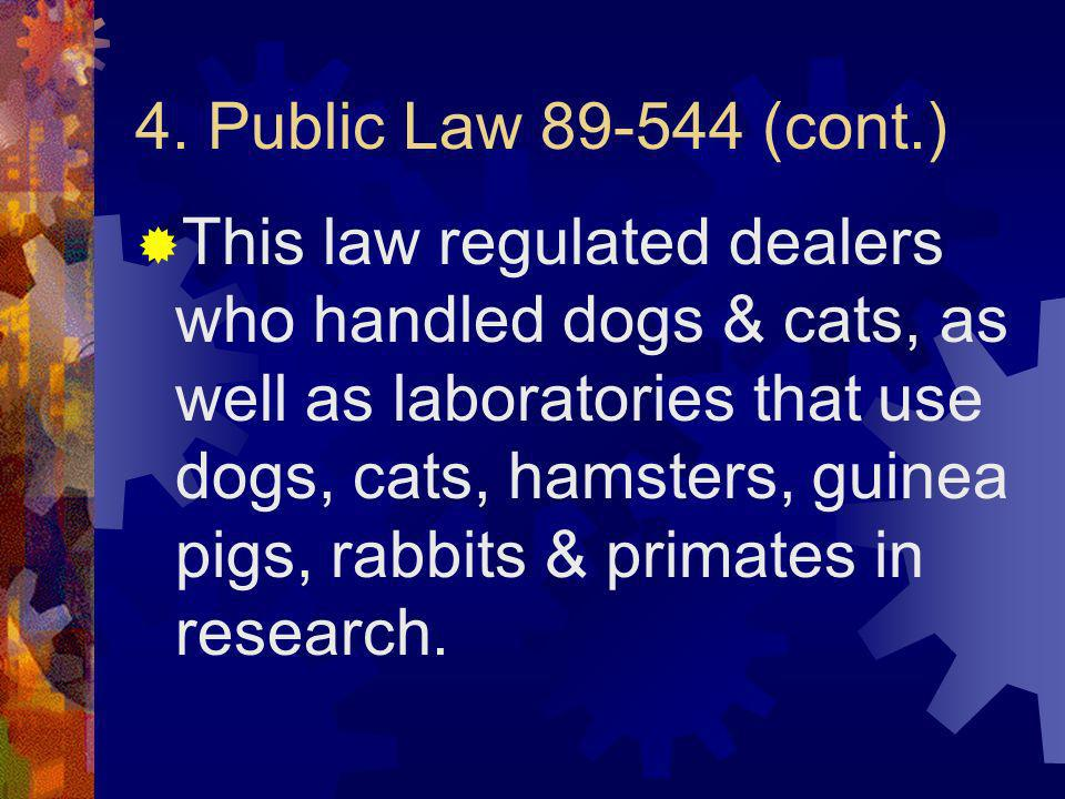 4. Public Law 89-544 (cont.) This law regulated dealers who handled dogs & cats, as well as laboratories that use dogs, cats, hamsters, guinea pigs, r