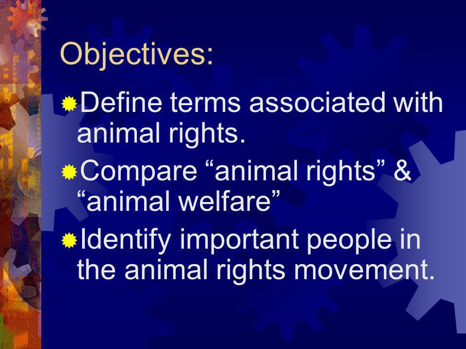 Objectives: Define terms associated with animal rights. Compare animal rights & animal welfare Identify important people in the animal rights movement