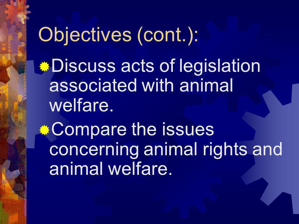 Objectives (cont.): Discuss acts of legislation associated with animal welfare. Compare the issues concerning animal rights and animal welfare.
