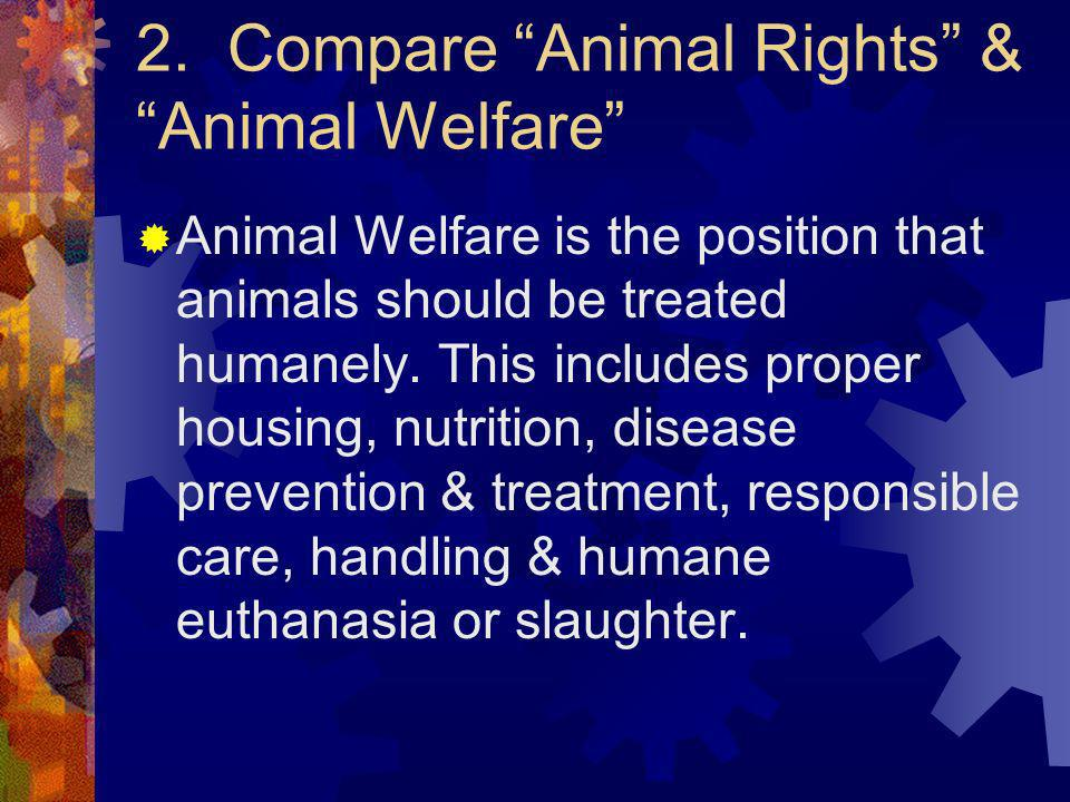 2. Compare Animal Rights & Animal Welfare Animal Welfare is the position that animals should be treated humanely. This includes proper housing, nutrit