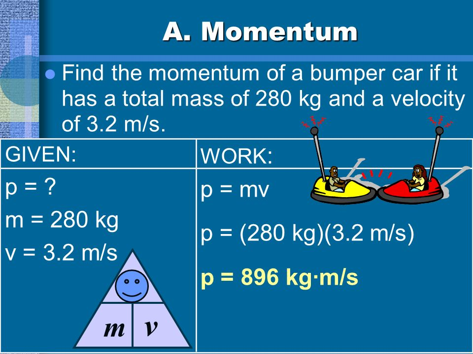 A. Momentum Find the momentum of a bumper car if it has a total mass of 280 kg and a velocity of 3.2 m/s. GIVEN: p = ? m = 280 kg v = 3.2 m/s WORK : p