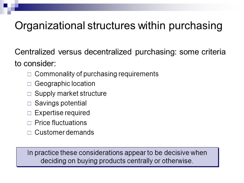 Organizational structures within purchasing Centralized versus decentralized purchasing: some criteria to consider: Commonality of purchasing requirem