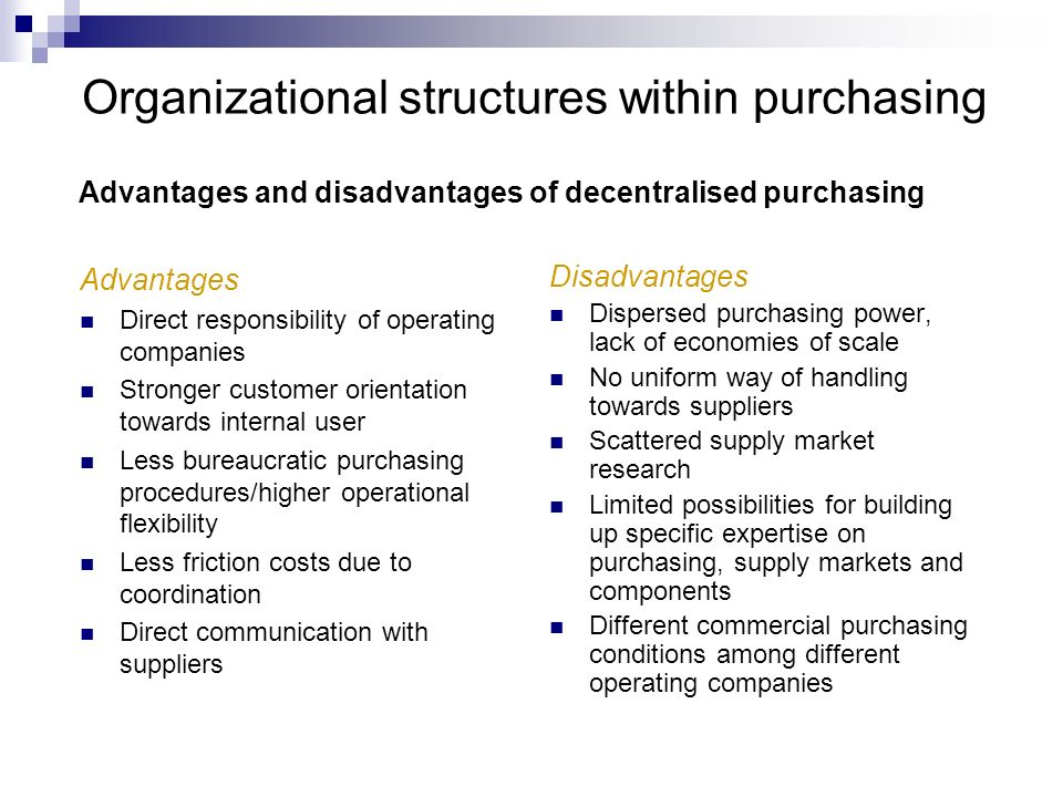 Organizational structures within purchasing Advantages Direct responsibility of operating companies Stronger customer orientation towards internal use