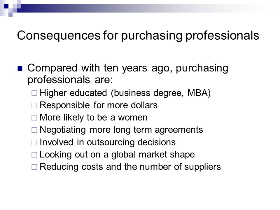 Consequences for purchasing professionals Compared with ten years ago, purchasing professionals are: Higher educated (business degree, MBA) Responsibl
