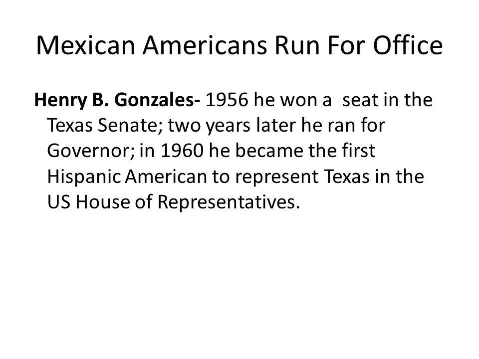Mexican Americans Run For Office Henry B. Gonzales- 1956 he won a seat in the Texas Senate; two years later he ran for Governor; in 1960 he became the