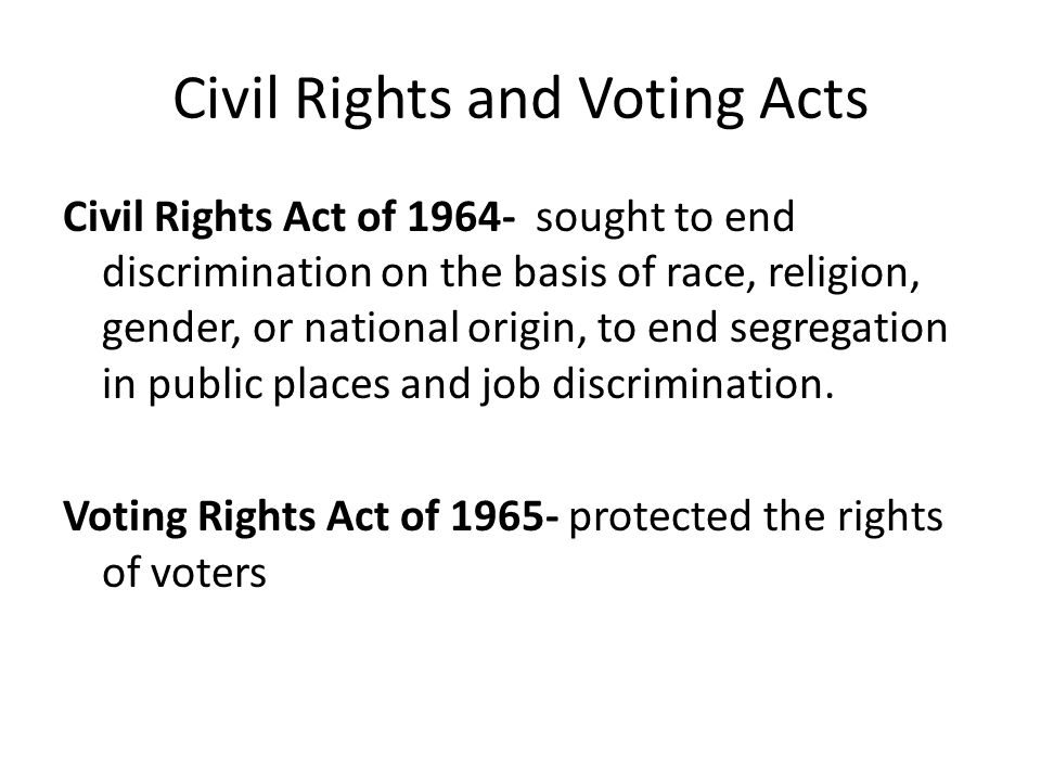 Civil Rights and Voting Acts Civil Rights Act of 1964- sought to end discrimination on the basis of race, religion, gender, or national origin, to end