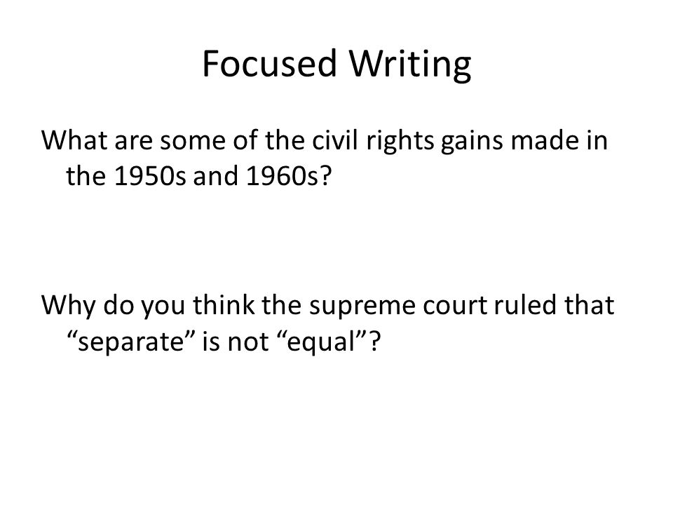 Focused Writing What are some of the civil rights gains made in the 1950s and 1960s? Why do you think the supreme court ruled that separate is not equ