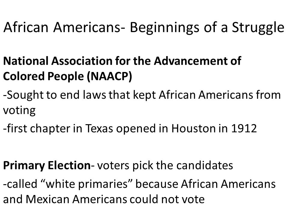 African Americans- Beginnings of a Struggle National Association for the Advancement of Colored People (NAACP) -Sought to end laws that kept African A